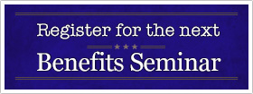 Register for the next Benefits Seminar